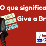 O que significa a expressão Give a break