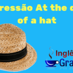 O que significa – Expressão At the drop of a hat